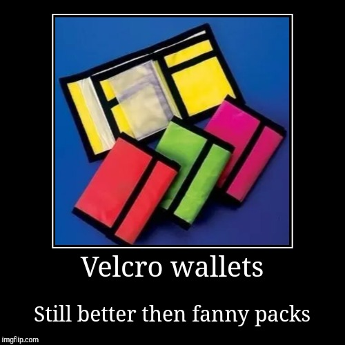 Velcro wallets | Still better then fanny packs | image tagged in funny,demotivationals | made w/ Imgflip demotivational maker