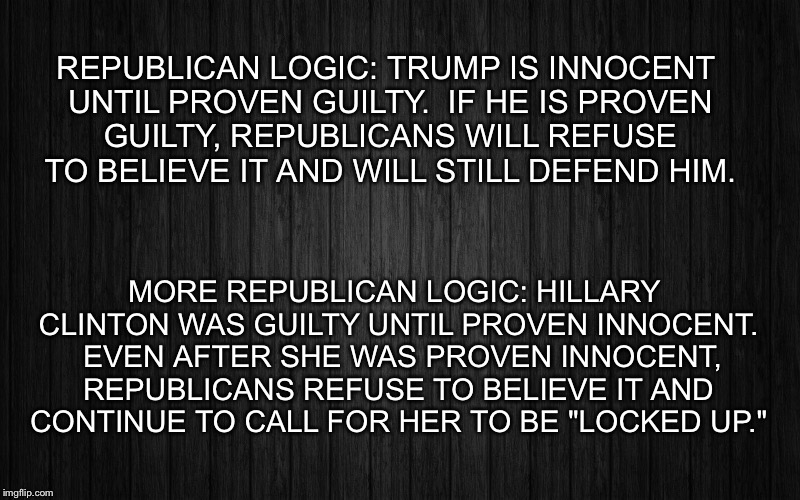 GOP Hypocrisy | REPUBLICAN LOGIC: TRUMP IS INNOCENT UNTIL PROVEN GUILTY.  IF HE IS PROVEN GUILTY, REPUBLICANS WILL REFUSE TO BELIEVE IT AND WILL STILL DEFEN | image tagged in hypocrisy | made w/ Imgflip meme maker
