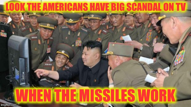 Kim Jung Un and the internet | LOOK THE AMERICANS HAVE BIG SCANDAL ON TV WHEN THE MISSILES WORK | image tagged in kim jung un and the internet,memes | made w/ Imgflip meme maker