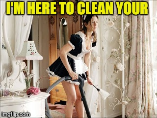 I'M HERE TO CLEAN YOUR | made w/ Imgflip meme maker