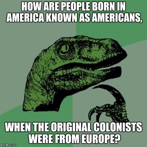 Philosoraptor Meme | HOW ARE PEOPLE BORN IN AMERICA KNOWN AS AMERICANS, WHEN THE ORIGINAL COLONISTS WERE FROM EUROPE? | image tagged in memes,philosoraptor | made w/ Imgflip meme maker
