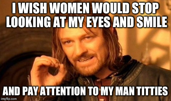 One Does Not Simply Meme | I WISH WOMEN WOULD STOP LOOKING AT MY EYES AND SMILE AND PAY ATTENTION TO MY MAN TITTIES | image tagged in memes,one does not simply | made w/ Imgflip meme maker
