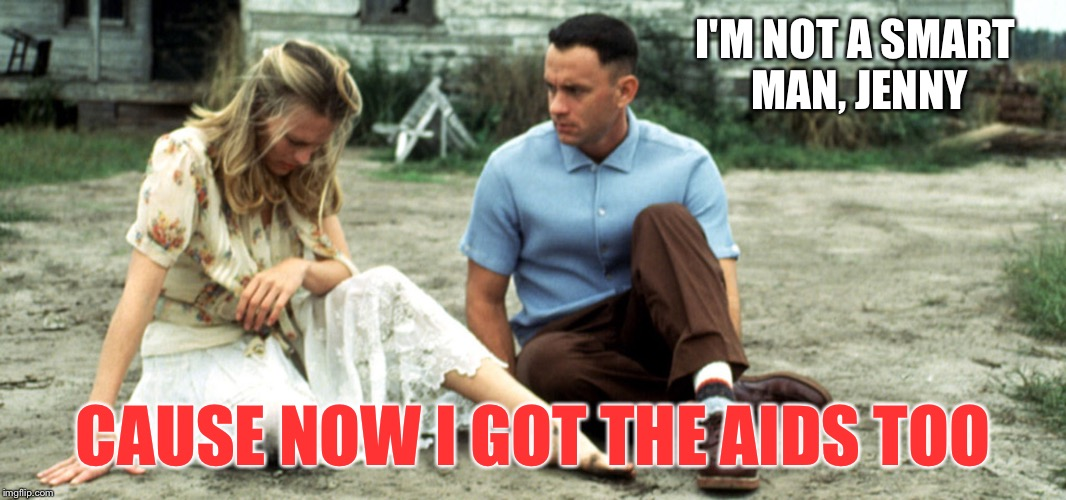 We were all thinking it... | I'M NOT A SMART MAN, JENNY CAUSE NOW I GOT THE AIDS TOO | image tagged in forrest gump | made w/ Imgflip meme maker