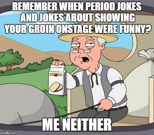 REMEMBER WHEN PERIOD JOKES AND JOKES ABOUT SHOWING YOUR GROIN ONSTAGE WERE FUNNY? ME NEITHER | made w/ Imgflip meme maker