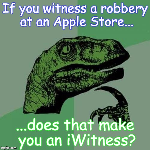 Philosoraptor Meme | If you witness a robbery at an Apple Store... ...does that make you an iWitness? | image tagged in memes,philosoraptor | made w/ Imgflip meme maker