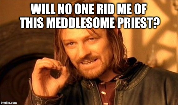 One Does Not Simply Meme | WILL NO ONE RID ME OF THIS MEDDLESOME PRIEST? | image tagged in memes,one does not simply | made w/ Imgflip meme maker