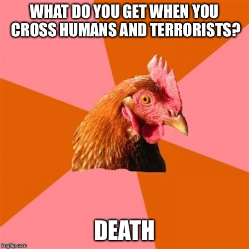 Anti Joke Chicken Meme | WHAT DO YOU GET WHEN YOU CROSS HUMANS AND TERRORISTS? DEATH | image tagged in memes,anti joke chicken | made w/ Imgflip meme maker
