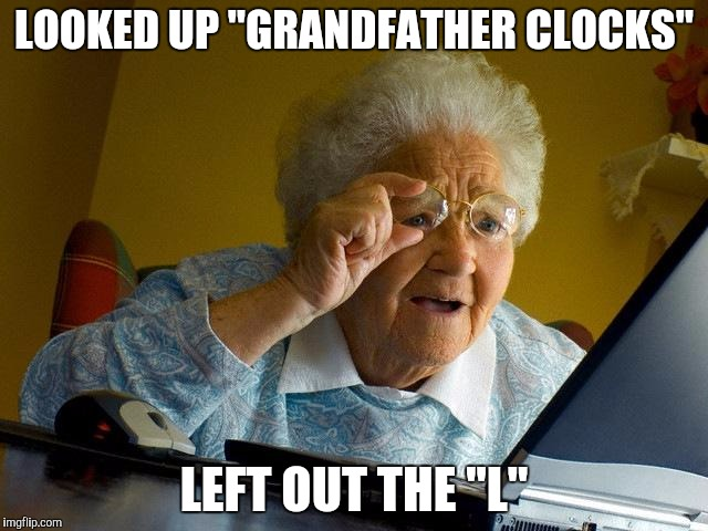 "Grandma Finds The Internet Meme | LOOKED UP ""GRANDFATHER CLOCKS"" LEFT OUT THE ""L"" 