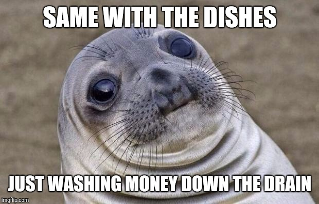 Awkward Moment Sealion Meme | SAME WITH THE DISHES JUST WASHING MONEY DOWN THE DRAIN | image tagged in memes,awkward moment sealion | made w/ Imgflip meme maker