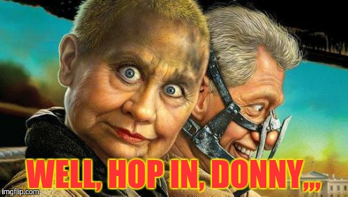 Hillary and Bill Fury Road,,, | WELL, HOP IN, DONNY,,, | image tagged in hillary and bill fury road | made w/ Imgflip meme maker
