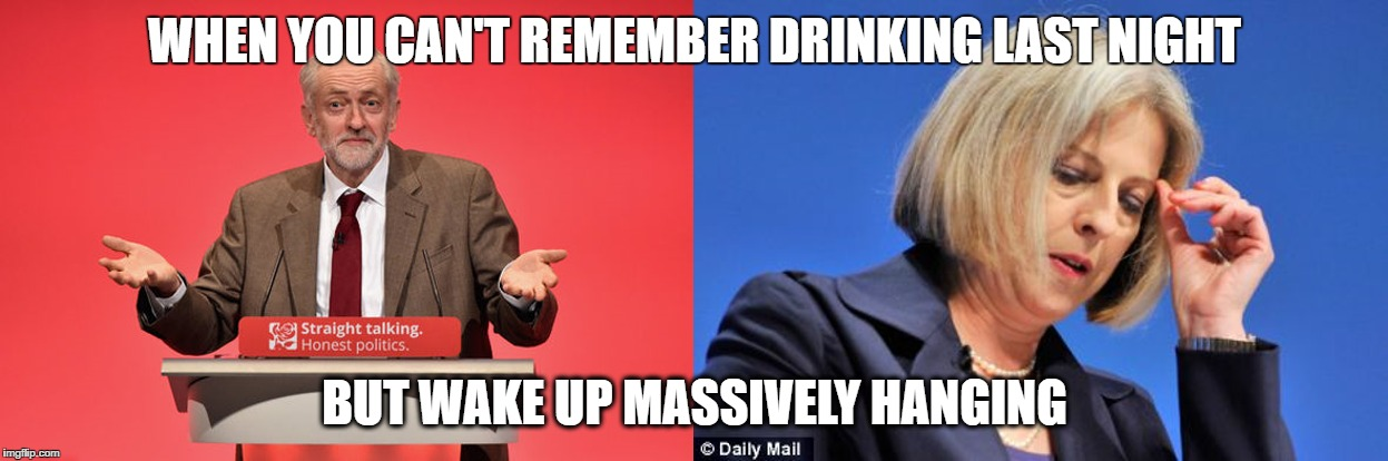 Hung Parliment | WHEN YOU CAN'T REMEMBER DRINKING LAST NIGHT BUT WAKE UP MASSIVELY HANGING | image tagged in theresa may,jeremy corbyn,election 2017,labour party | made w/ Imgflip meme maker