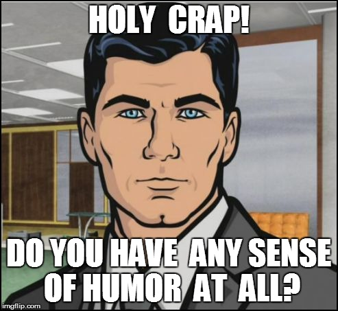 HOLY  CRAP! DO YOU HAVE  ANY SENSE OF HUMOR  AT  ALL? | made w/ Imgflip meme maker