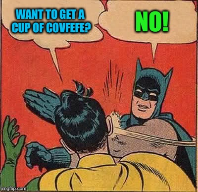 No covfefe for you! | WANT TO GET A CUP OF COVFEFE? NO! | image tagged in memes,batman slapping robin,covfefe | made w/ Imgflip meme maker