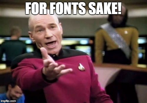 Whats this tiny print | FOR FONTS SAKE! | image tagged in memes,picard wtf,fontserelli,worf,jean luc,yelling | made w/ Imgflip meme maker