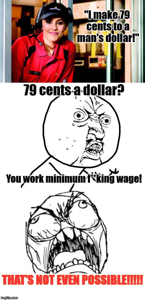"Problem solved, I guess... | ""I make 79 cents to a man's dollar!"" THAT'S NOT EVEN POSSIBLE!!!!! You work minimum f**king wage! 79 cents a dollar? 