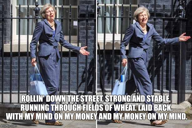 Theresa May Before Calling Snap Election  | ROLLIN' DOWN THE STREET, STRONG AND STABLE, RUNNING THROUGH FIELDS OF WHEAT. LAID BACK. WITH MY MIND ON MY MONEY AND MY MONEY ON MY MIND. | image tagged in theresa may | made w/ Imgflip meme maker