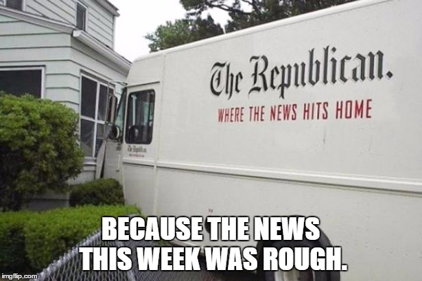 BECAUSE THE NEWS THIS WEEK WAS ROUGH. | image tagged in news | made w/ Imgflip meme maker
