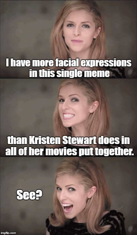 Amazing, no?  | I have more facial expressions in this single meme than Kristen Stewart does in all of her movies put together. See? | image tagged in memes,bad pun anna kendrick,kristen stewart,twilight | made w/ Imgflip meme maker