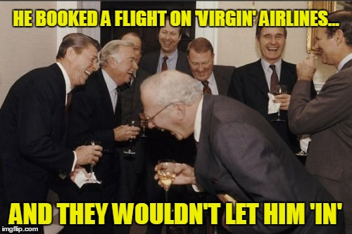 Laughing Men In Suits Meme | HE BOOKED A FLIGHT ON 'VIRGIN' AIRLINES... AND THEY WOULDN'T LET HIM 'IN' | image tagged in memes,laughing men in suits | made w/ Imgflip meme maker