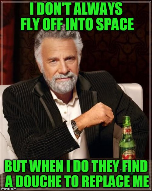 most interesting douche in the world | I DON'T ALWAYS FLY OFF INTO SPACE BUT WHEN I DO THEY FIND A DOUCHE TO REPLACE ME | image tagged in memes,the most interesting man in the world | made w/ Imgflip meme maker