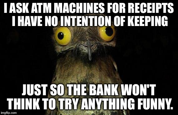Weird Stuff I Do Potoo Meme | I ASK ATM MACHINES FOR RECEIPTS I HAVE NO INTENTION OF KEEPING JUST SO THE BANK WON'T THINK TO TRY ANYTHING FUNNY. | image tagged in memes,weird stuff i do potoo | made w/ Imgflip meme maker