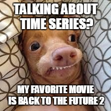 dumb dog | TALKING ABOUT TIME SERIES? MY FAVORITE MOVIE IS BACK TO THE FUTURE 2 | image tagged in dumb dog | made w/ Imgflip meme maker