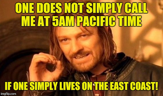 One Does Not Simply Meme | ONE DOES NOT SIMPLY CALL ME AT 5AM PACIFIC TIME IF ONE SIMPLY LIVES ON THE EAST COAST! | image tagged in memes,one does not simply | made w/ Imgflip meme maker