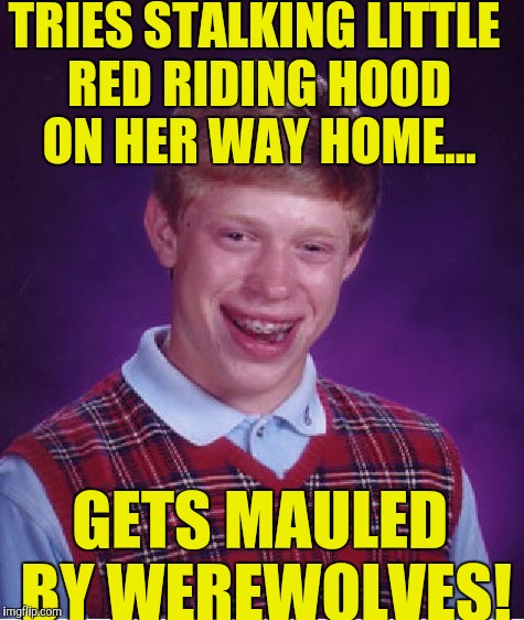 Bad Luck Brian Meme | TRIES STALKING LITTLE RED RIDING HOOD ON HER WAY HOME... GETS MAULED BY WEREWOLVES! | image tagged in memes,bad luck brian | made w/ Imgflip meme maker