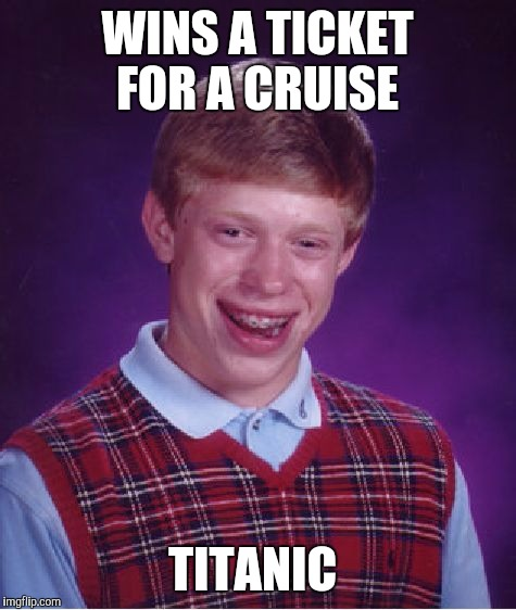 Bad Luck Brian Meme | WINS A TICKET FOR A CRUISE TITANIC | image tagged in memes,bad luck brian | made w/ Imgflip meme maker