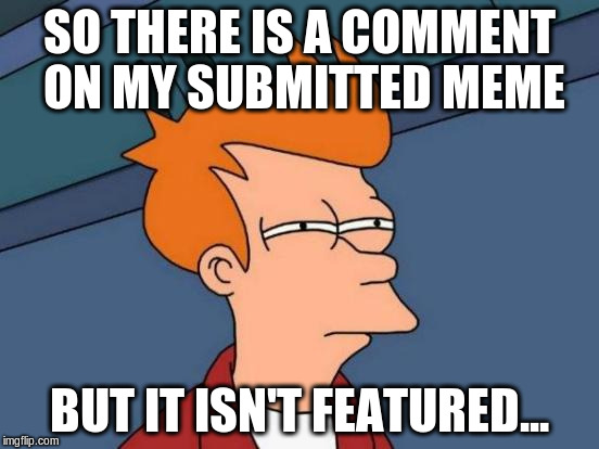 Futurama Fry Meme | SO THERE IS A COMMENT ON MY SUBMITTED MEME BUT IT ISN'T FEATURED... | image tagged in memes,futurama fry | made w/ Imgflip meme maker