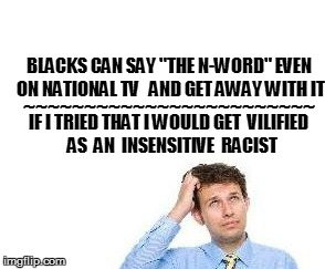 "BLACKS CAN SAY ""THE N-WORD"" EVEN ON NATIONAL TV   AND GET AWAY WITH IT IF I TRIED THAT I WOULD GET  VILIFIED  AS  AN  INSENSITIVE  RACIST ~~ 