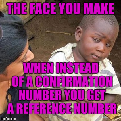 Third World Skeptical Kid Meme | THE FACE YOU MAKE WHEN INSTEAD OF A CONFIRMATION NUMBER YOU GET A REFERENCE NUMBER | image tagged in memes,third world skeptical kid | made w/ Imgflip meme maker
