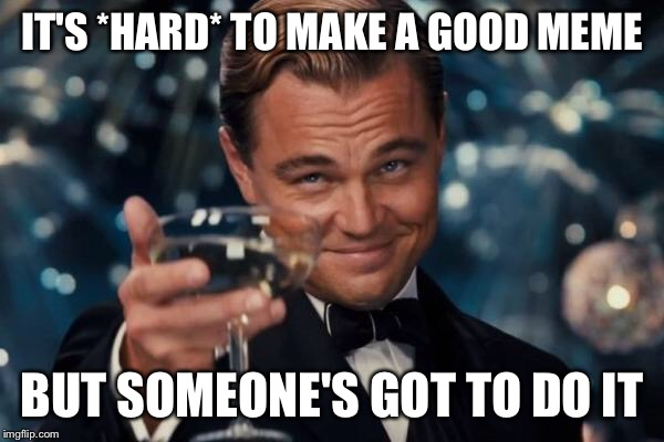 Leonardo Dicaprio Cheers Meme | IT'S *HARD* TO MAKE A GOOD MEME BUT SOMEONE'S GOT TO DO IT | image tagged in memes,leonardo dicaprio cheers | made w/ Imgflip meme maker