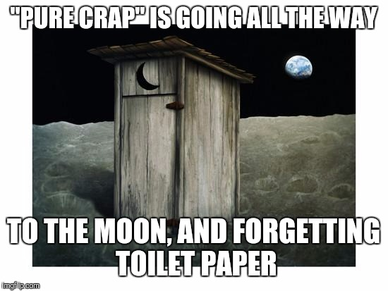 "Memes | ""PURE CRAP"" IS GOING ALL THE WAY TO THE MOON, AND FORGETTING TOILET PAPER 