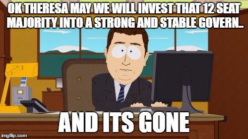 Aaaaand Its Gone Meme | OK THERESA MAY WE WILL INVEST THAT 12 SEAT MAJORITY INTO A STRONG AND STABLE GOVERN.. AND ITS GONE | image tagged in memes,aaaaand its gone | made w/ Imgflip meme maker