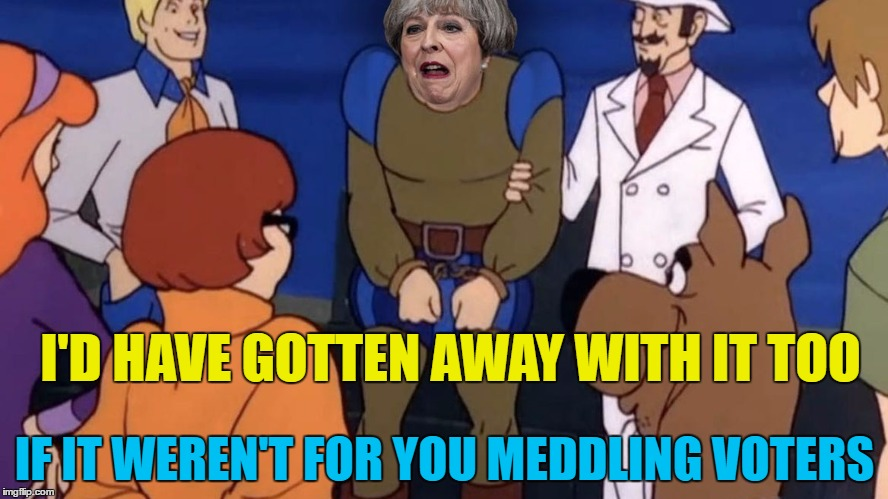 Back to the polling station in the autumn then... | I'D HAVE GOTTEN AWAY WITH IT TOO IF IT WEREN'T FOR YOU MEDDLING VOTERS | image tagged in memes,theresa may,politics,election 2017,uk election,brexit | made w/ Imgflip meme maker