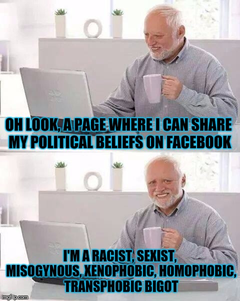 5 minutes on facebook and... |  OH LOOK, A PAGE WHERE I CAN SHARE MY POLITICAL BELIEFS ON FACEBOOK; I'M A RACIST, SEXIST, MISOGYNOUS, XENOPHOBIC, HOMOPHOBIC, TRANSPHOBIC BIGOT | image tagged in memes,hide the pain harold,facebook,politics | made w/ Imgflip meme maker