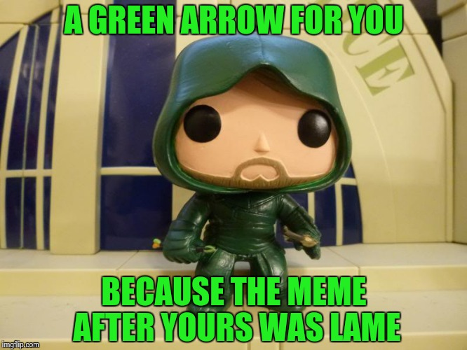 A GREEN ARROW FOR YOU BECAUSE THE MEME AFTER YOURS WAS LAME | image tagged in bobblehead green arrow | made w/ Imgflip meme maker
