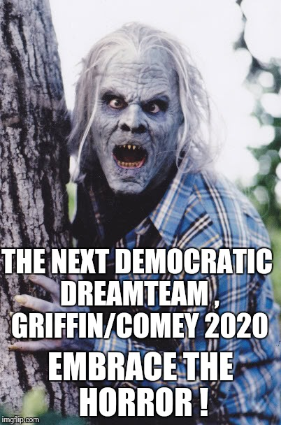 Dan Akroyd | THE NEXT DEMOCRATIC DREAMTEAM , GRIFFIN/COMEY 2020 EMBRACE THE HORROR ! | image tagged in dan akroyd | made w/ Imgflip meme maker