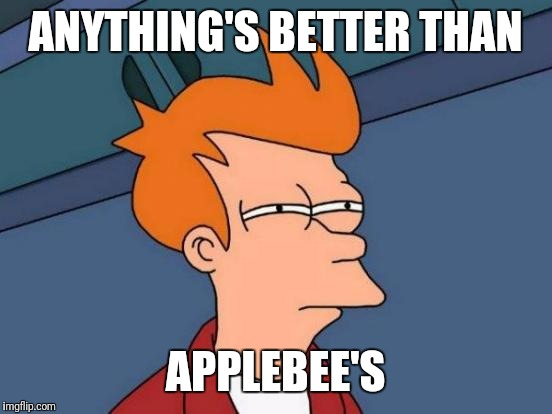 Futurama Fry Meme | ANYTHING'S BETTER THAN APPLEBEE'S | image tagged in memes,futurama fry | made w/ Imgflip meme maker