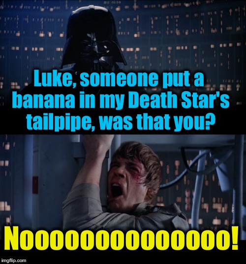 Star Wars Banana in My Tailpipe No | Luke, someone put a banana in my Death Star's tailpipe, was that you? Noooooooooooooo! | image tagged in memes,star wars no,evilmandoevil,funny | made w/ Imgflip meme maker