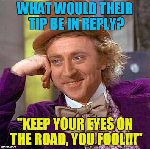 "Creepy Condescending Wonka Meme | WHAT WOULD THEIR TIP BE IN REPLY? ""KEEP YOUR EYES ON THE ROAD, YOU FOOL!!!"" 