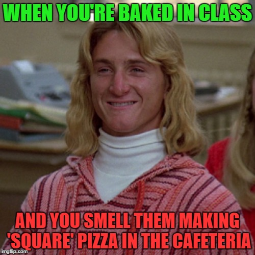 Square Pizza |  WHEN YOU'RE BAKED IN CLASS; AND YOU SMELL THEM MAKING 'SQUARE' PIZZA IN THE CAFETERIA | image tagged in stoned,spicoli | made w/ Imgflip meme maker