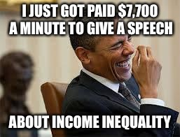 laughing obama | I JUST GOT PAID $7,700 A MINUTE TO GIVE A SPEECH ABOUT INCOME INEQUALITY | image tagged in laughing obama | made w/ Imgflip meme maker