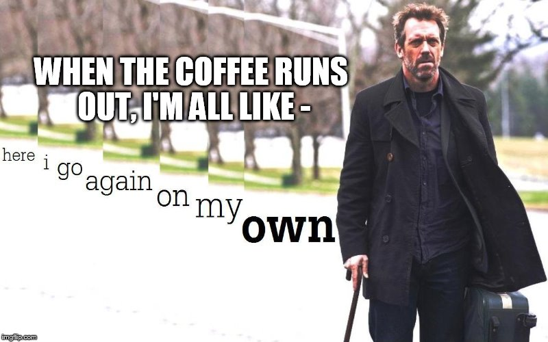 WHEN THE COFFEE RUNS OUT, I'M ALL LIKE - | image tagged in coffee addiction | made w/ Imgflip meme maker