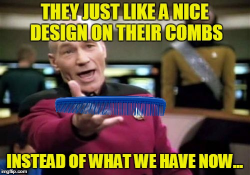 Picard Wtf Meme | THEY JUST LIKE A NICE DESIGN ON THEIR COMBS INSTEAD OF WHAT WE HAVE NOW... | image tagged in memes,picard wtf | made w/ Imgflip meme maker