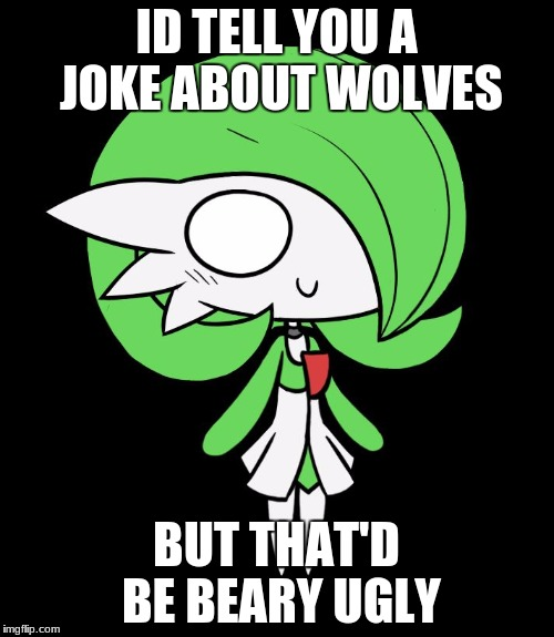 Gardevoir | ID TELL YOU A JOKE ABOUT WOLVES BUT THAT'D BE BEARY UGLY | image tagged in gardevoir | made w/ Imgflip meme maker
