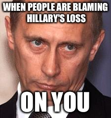 WHEN PEOPLE ARE BLAMING HILLARY'S LOSS ON YOU | image tagged in serious putin | made w/ Imgflip meme maker