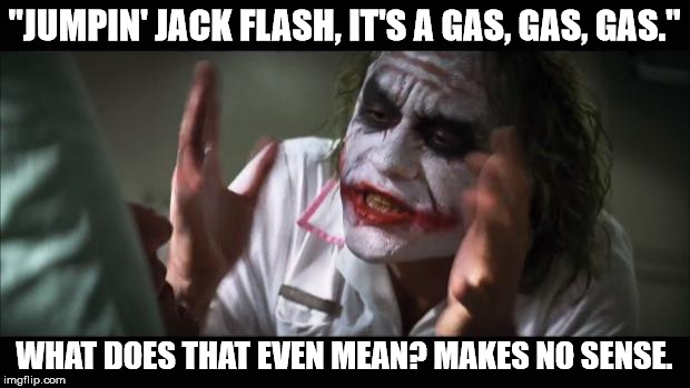 "And everybody loses their minds Meme | ""JUMPIN' JACK FLASH, IT'S A GAS, GAS, GAS."" WHAT DOES THAT EVEN MEAN? MAKES NO SENSE. 