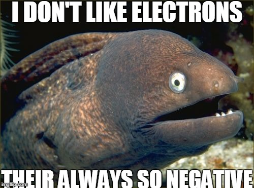 Bad Joke Eel Meme | I DON'T LIKE ELECTRONS THEIR ALWAYS SO NEGATIVE | image tagged in memes,bad joke eel | made w/ Imgflip meme maker